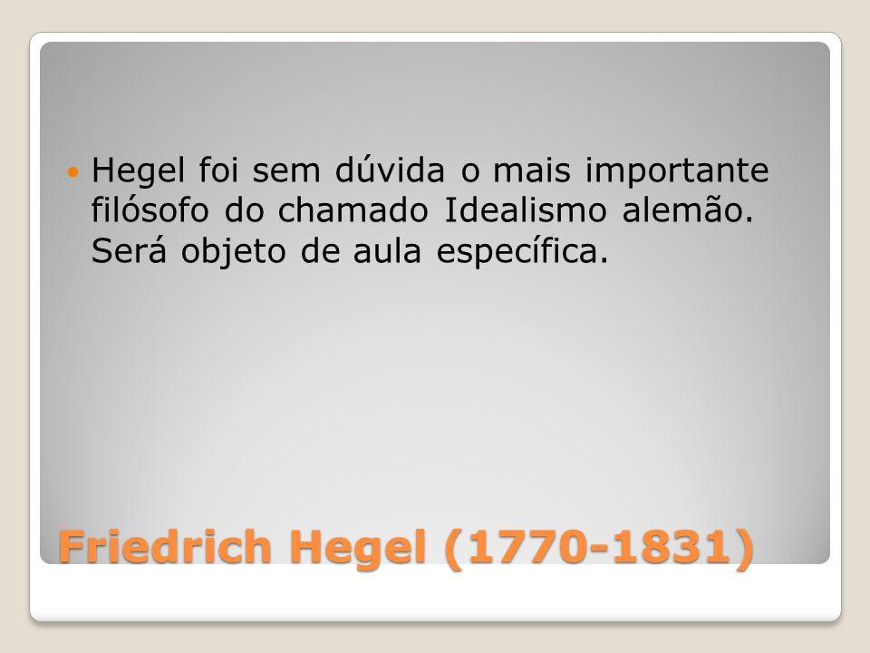 Hegel foi sem dúvida o mais importante filósofo do chamado Idealismo alemão. Será objeto de aula específica.