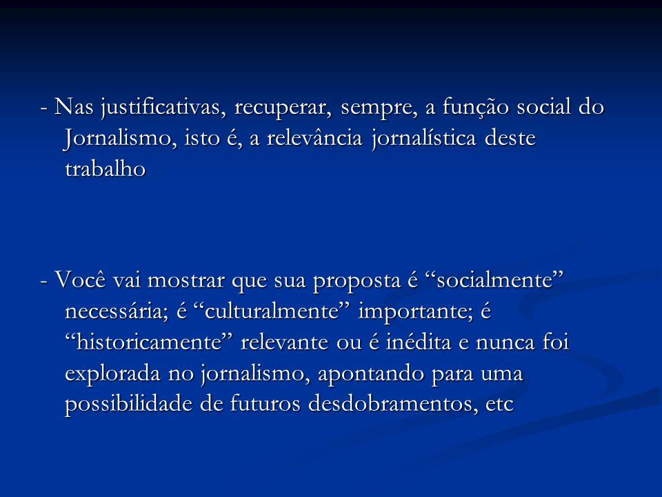 - Nas justificativas, recuperar, sempre, a função social do Jornalismo, isto é, a relevância jornalística deste trabalho