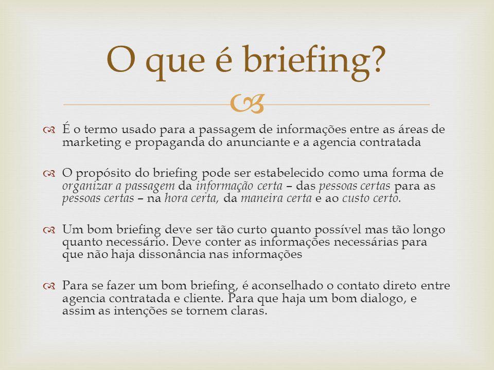 O que é briefing É o termo usado para a passagem de informações entre as áreas de marketing e propaganda do anunciante e a agencia contratada.