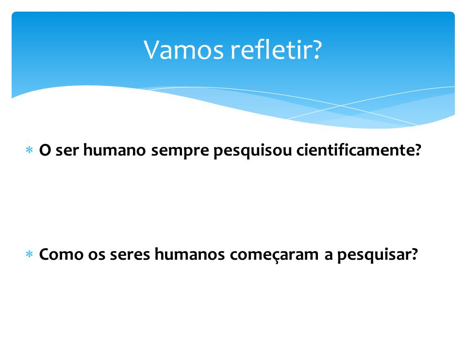 Vamos refletir O ser humano sempre pesquisou cientificamente