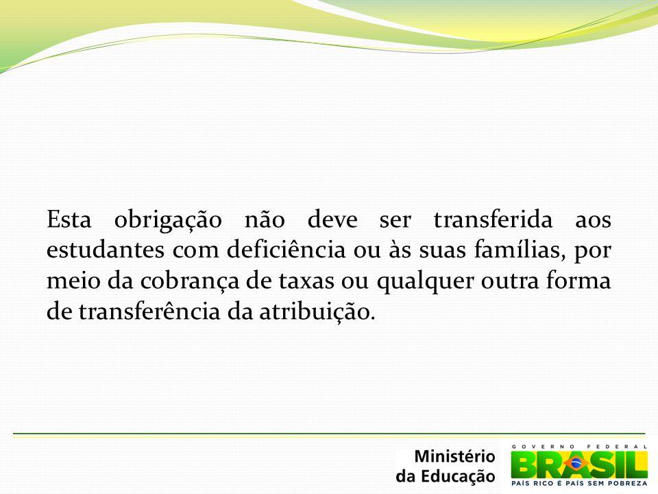 Esta obrigação não deve ser transferida aos estudantes com deficiência ou às suas famílias, por meio da cobrança de taxas ou qualquer outra forma de transferência da atribuição.