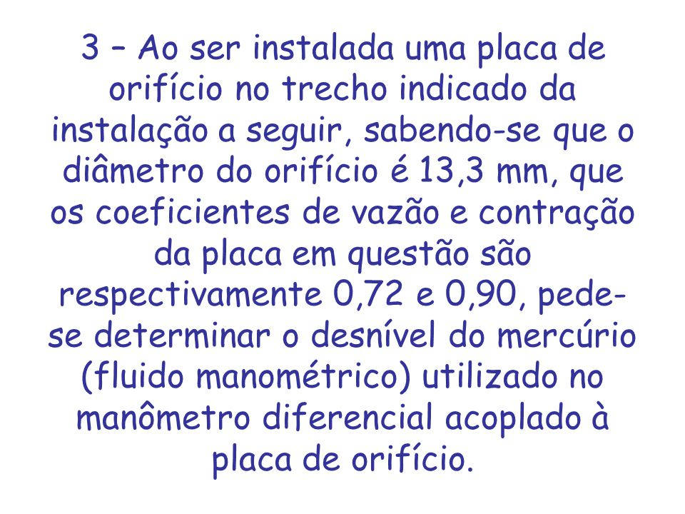 3 – Ao ser instalada uma placa de orifício no trecho indicado da instalação a seguir, sabendo-se que o diâmetro do orifício é 13,3 mm, que os coeficientes de vazão e contração da placa em questão são respectivamente 0,72 e 0,90, pede-se determinar o desnível do mercúrio (fluido manométrico) utilizado no manômetro diferencial acoplado à placa de orifício.