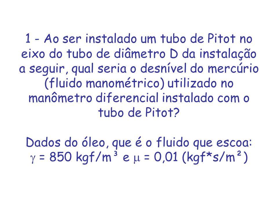 1 - Ao ser instalado um tubo de Pitot no eixo do tubo de diâmetro D da instalação a seguir, qual seria o desnível do mercúrio (fluido manométrico) utilizado no manômetro diferencial instalado com o tubo de Pitot.