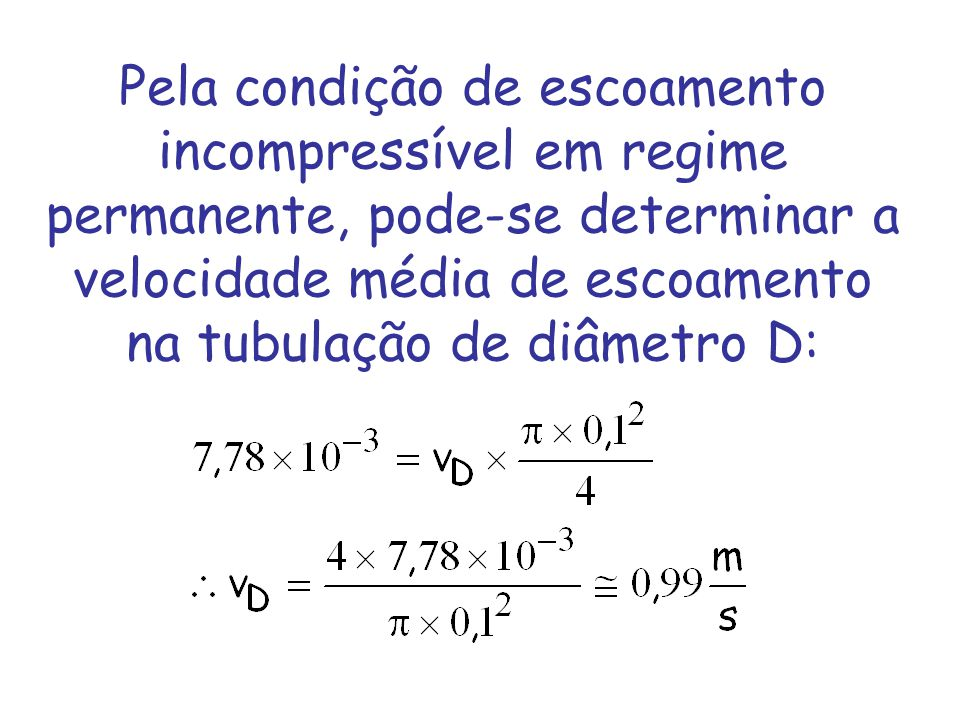 Pela condição de escoamento incompressível em regime permanente, pode-se determinar a velocidade média de escoamento na tubulação de diâmetro D: