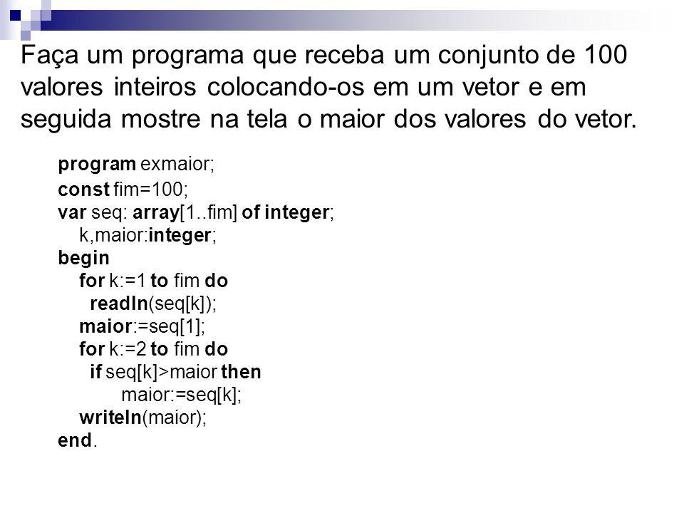 Faça um programa que receba um conjunto de 100 valores inteiros colocando-os em um vetor e em seguida mostre na tela o maior dos valores do vetor.