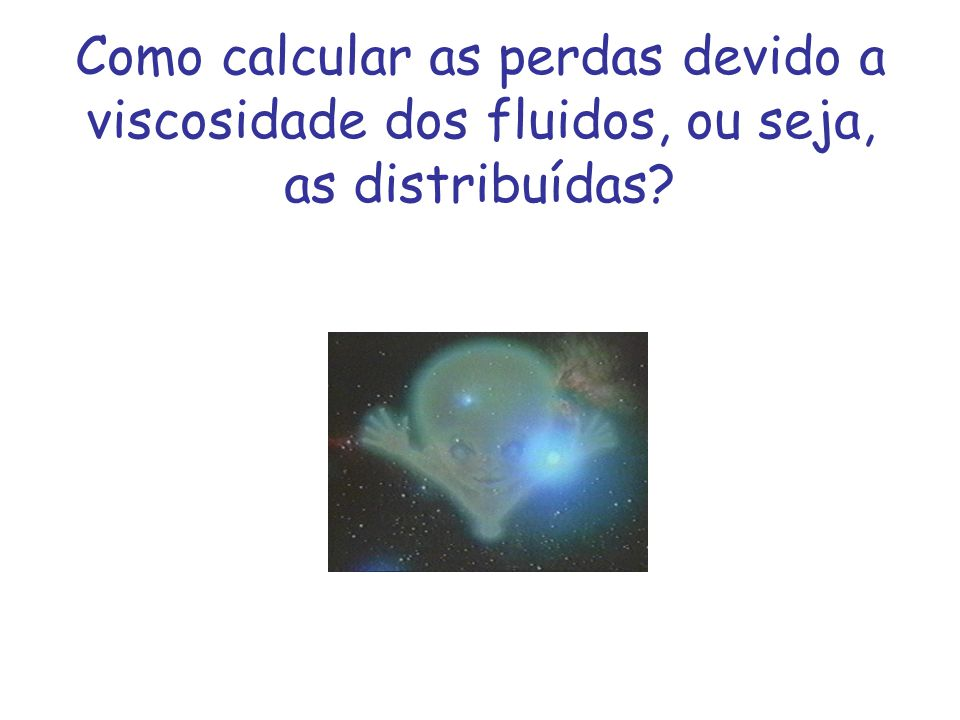 Como calcular as perdas devido a viscosidade dos fluidos, ou seja, as distribuídas