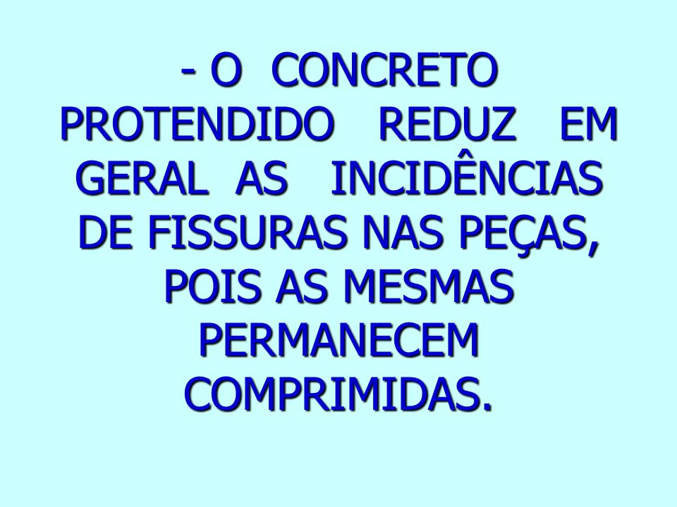 - O CONCRETO PROTENDIDO REDUZ EM GERAL AS INCIDÊNCIAS DE FISSURAS NAS PEÇAS, POIS AS MESMAS PERMANECEM COMPRIMIDAS.