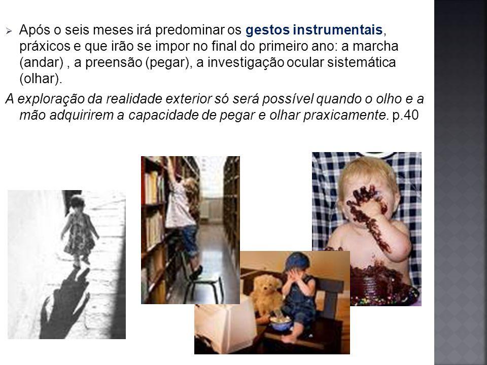 Após o seis meses irá predominar os gestos instrumentais, práxicos e que irão se impor no final do primeiro ano: a marcha (andar) , a preensão (pegar), a investigação ocular sistemática (olhar).