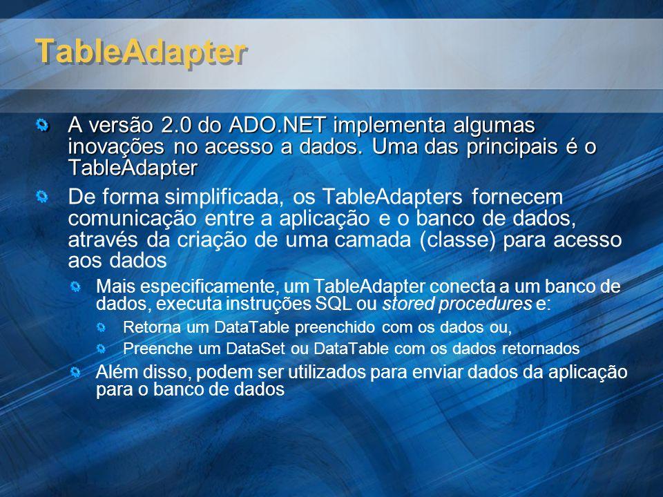 TableAdapter A versão 2.0 do ADO.NET implementa algumas inovações no acesso a dados. Uma das principais é o TableAdapter.