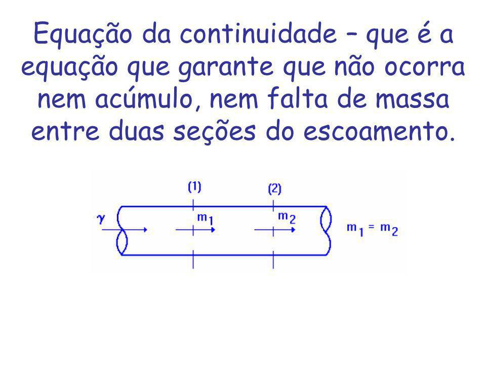 Equação da continuidade – que é a equação que garante que não ocorra nem acúmulo, nem falta de massa entre duas seções do escoamento.