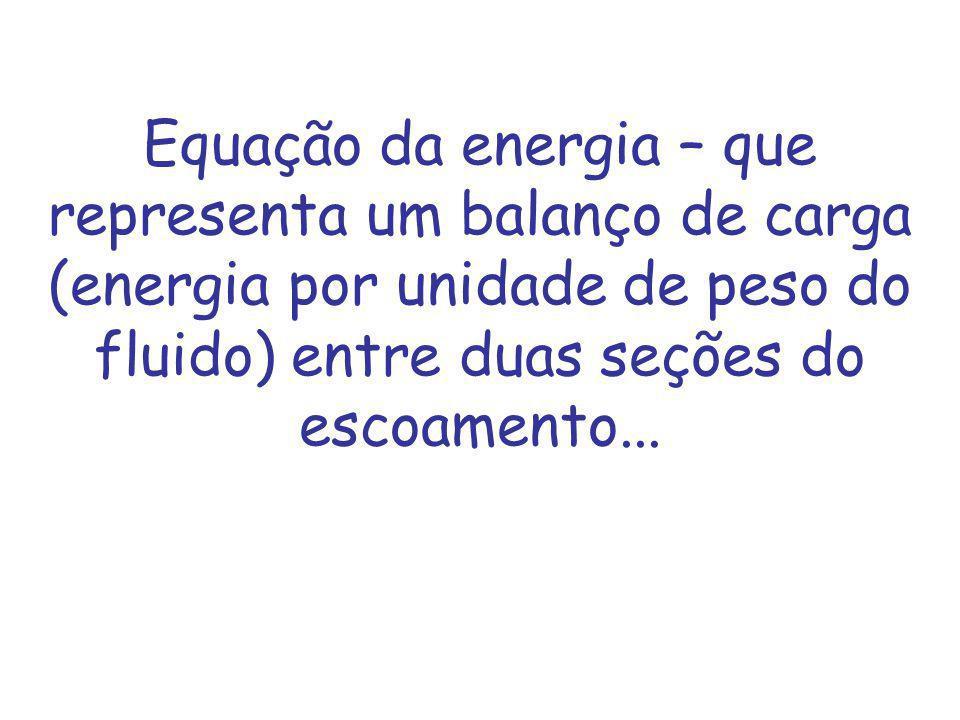 Equação da energia – que representa um balanço de carga (energia por unidade de peso do fluido) entre duas seções do escoamento...