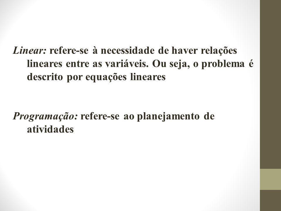 Linear: refere-se à necessidade de haver relações lineares entre as variáveis. Ou seja, o problema é descrito por equações lineares