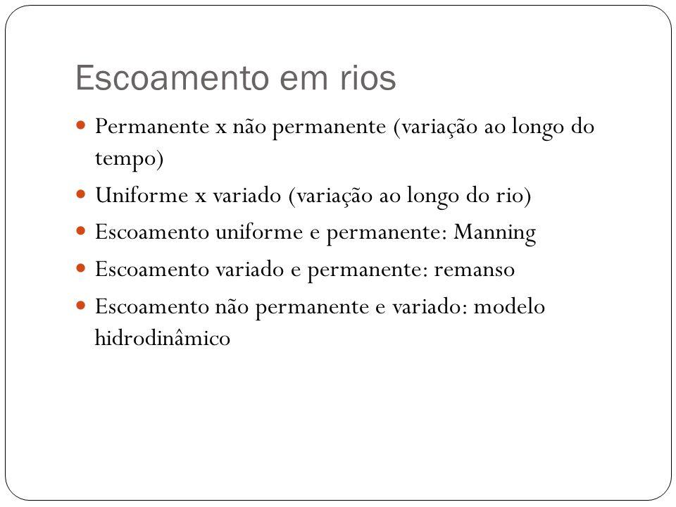 Escoamento em rios Permanente x não permanente (variação ao longo do tempo) Uniforme x variado (variação ao longo do rio)