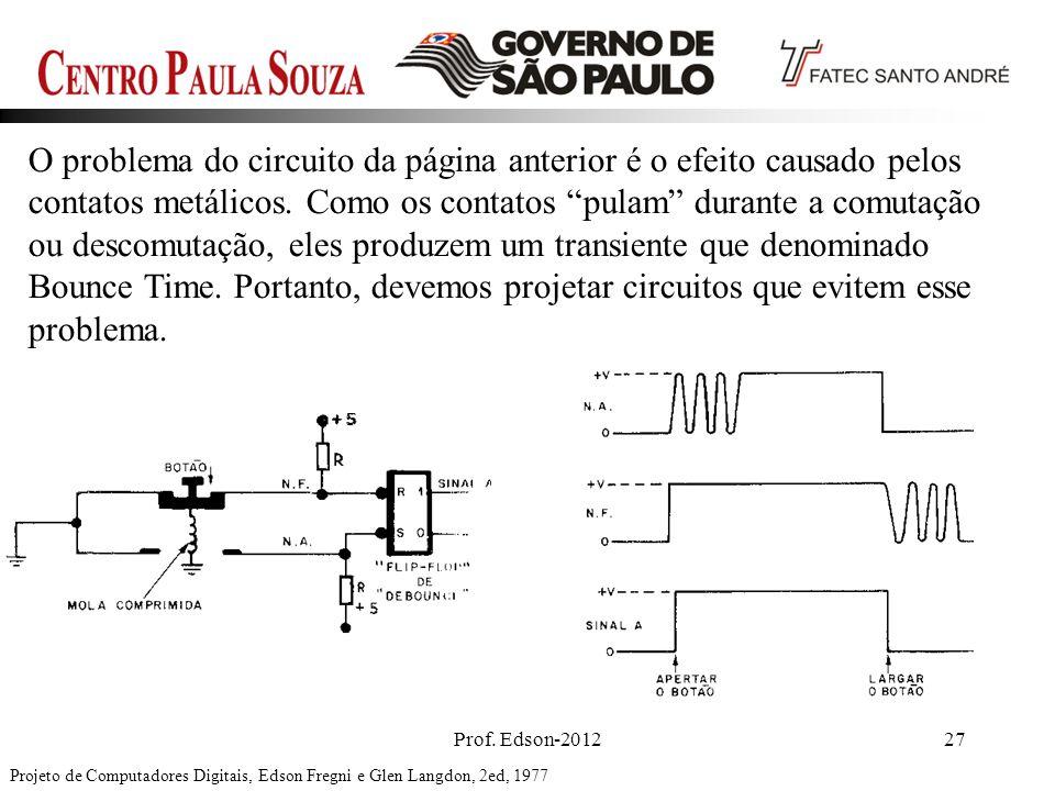 O problema do circuito da página anterior é o efeito causado pelos contatos metálicos. Como os contatos pulam durante a comutação ou descomutação, eles produzem um transiente que denominado Bounce Time. Portanto, devemos projetar circuitos que evitem esse problema.