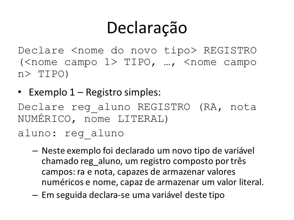 Declaração Declare <nome do novo tipo> REGISTRO (<nome campo 1> TIPO, …, <nome campo n> TIPO) Exemplo 1 – Registro simples: