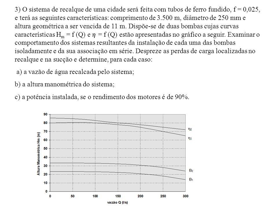 3) O sistema de recalque de uma cidade será feita com tubos de ferro fundido, f = 0,025, e terá as seguintes características: comprimento de 3.500 m, diâmetro de 250 mm e altura geométrica a ser vencida de 11 m. Dispõe-se de duas bombas cujas curvas características Hm = f (Q) e  = f (Q) estão apresentadas no gráfico a seguir. Examinar o comportamento dos sistemas resultantes da instalação de cada uma das bombas isoladamente e da sua associação em série. Despreze as perdas de carga localizadas no recalque e na sucção e determine, para cada caso: