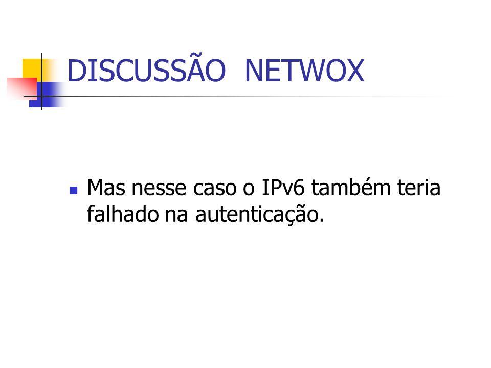 DISCUSSÃO NETWOX Mas nesse caso o IPv6 também teria falhado na autenticação.
