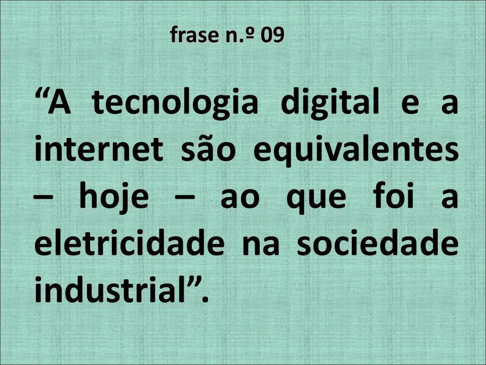 frase n.º 09 A tecnologia digital e a internet são equivalentes – hoje – ao que foi a eletricidade na sociedade industrial .