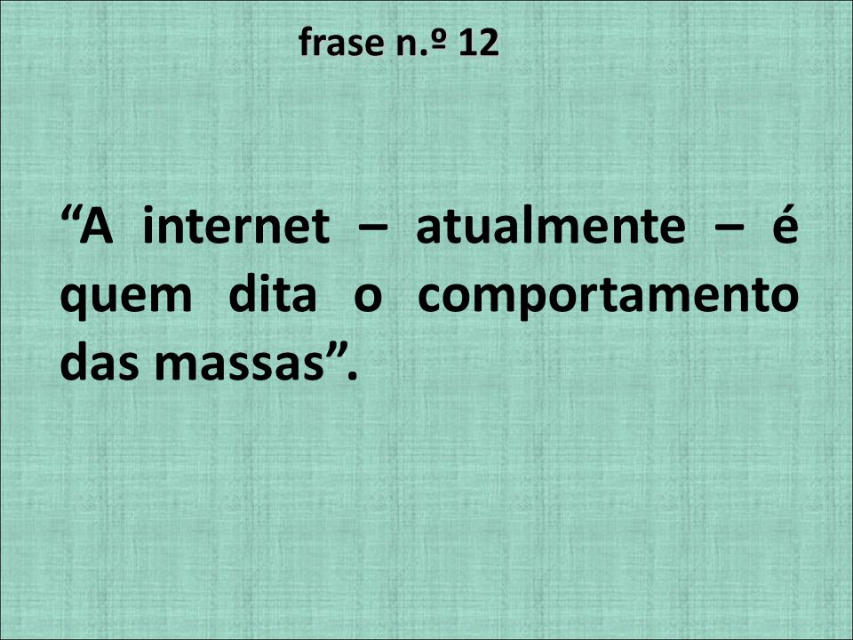 A internet – atualmente – é quem dita o comportamento das massas .
