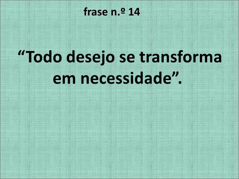 Todo desejo se transforma em necessidade .