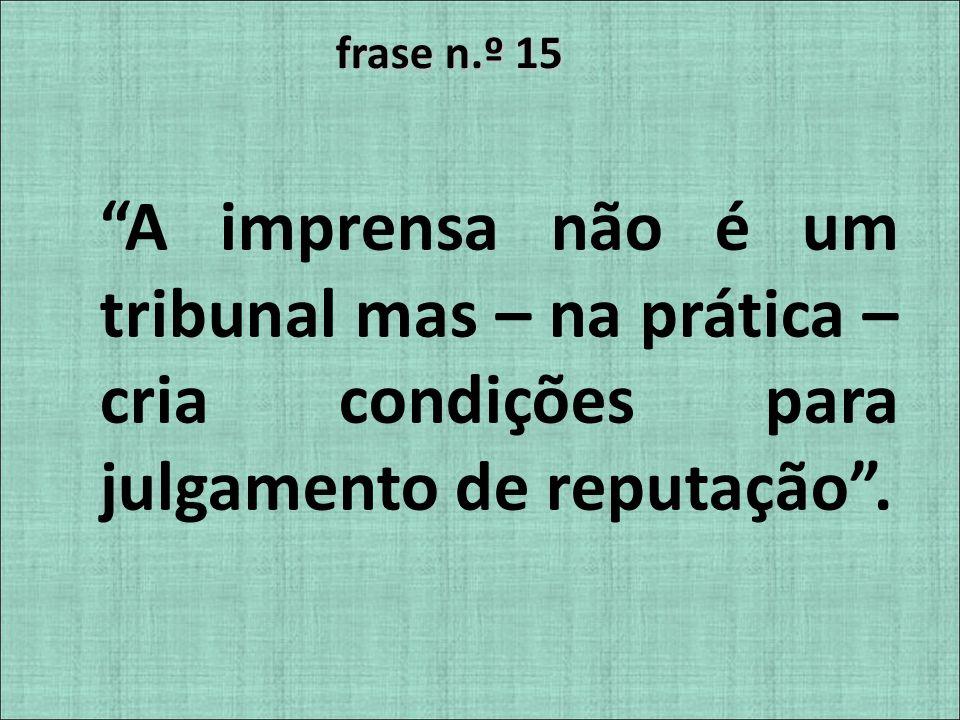 frase n.º 15 A imprensa não é um tribunal mas – na prática – cria condições para julgamento de reputação .
