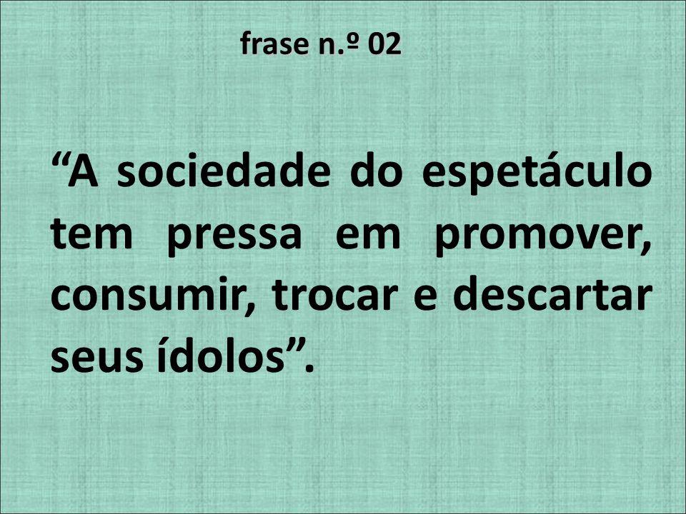 frase n.º 02 A sociedade do espetáculo tem pressa em promover, consumir, trocar e descartar seus ídolos .