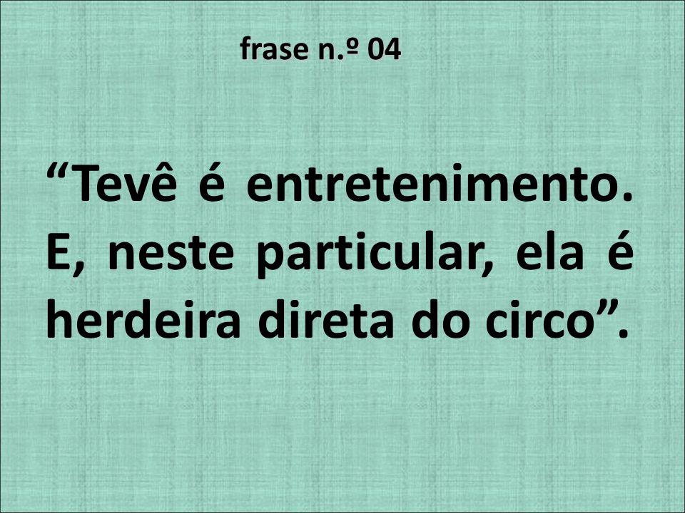 frase n.º 04 Tevê é entretenimento. E, neste particular, ela é herdeira direta do circo .
