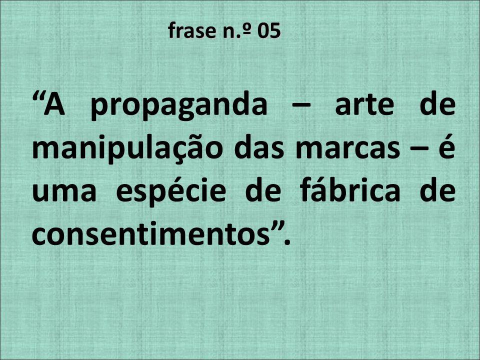 frase n.º 05 A propaganda – arte de manipulação das marcas – é uma espécie de fábrica de consentimentos .