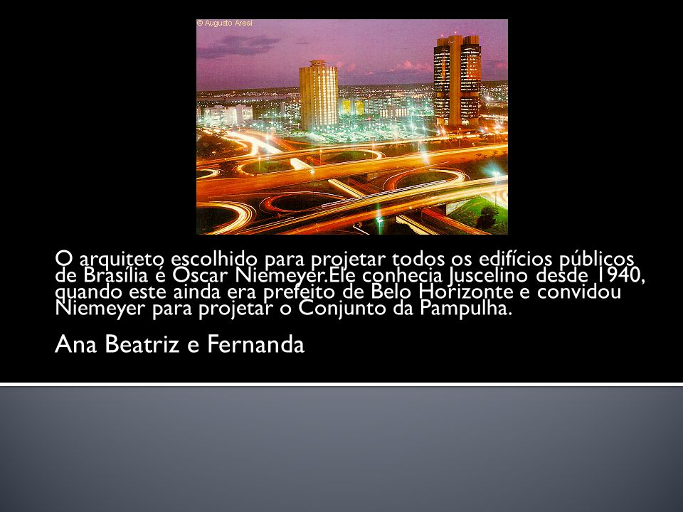 O arquiteto escolhido para projetar todos os edifícios públicos de Brasília é Oscar Niemeyer.Ele conhecia Juscelino desde 1940, quando este ainda era prefeito de Belo Horizonte e convidou Niemeyer para projetar o Conjunto da Pampulha.