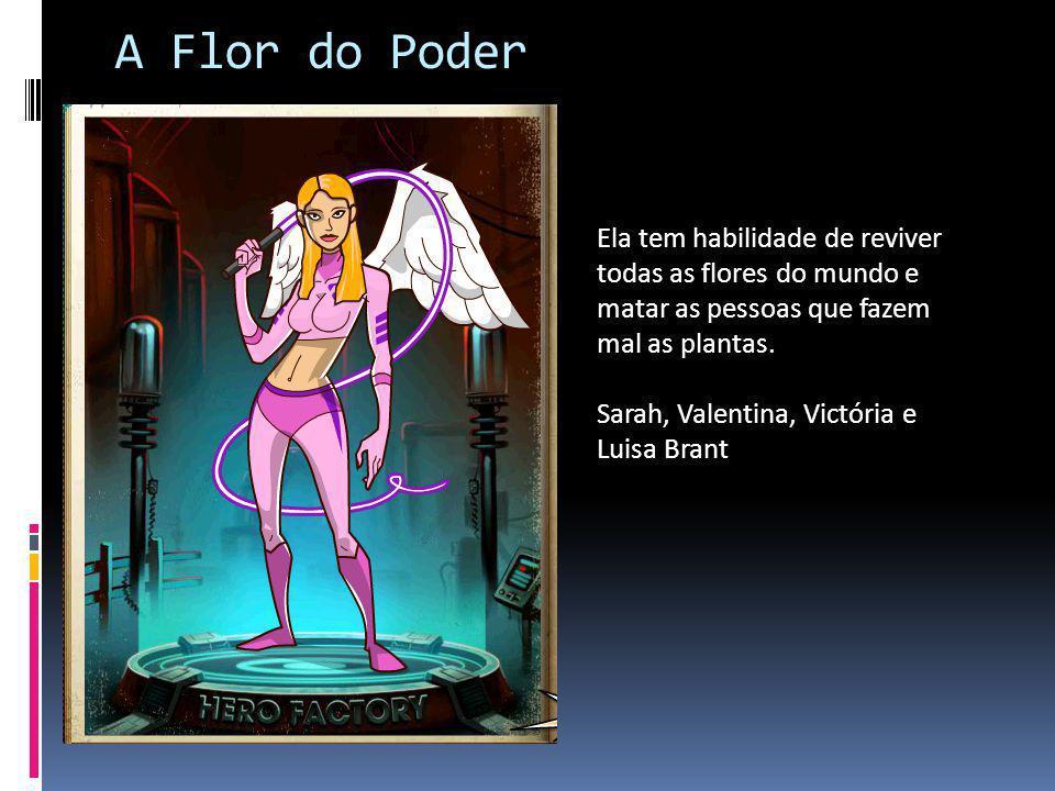 A Flor do Poder Ela tem habilidade de reviver todas as flores do mundo e matar as pessoas que fazem mal as plantas.