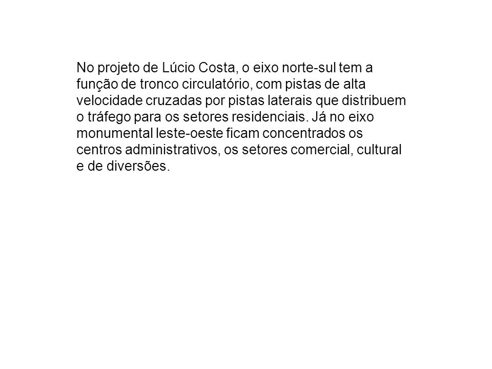 No projeto de Lúcio Costa, o eixo norte-sul tem a função de tronco circulatório, com pistas de alta velocidade cruzadas por pistas laterais que distribuem o tráfego para os setores residenciais.