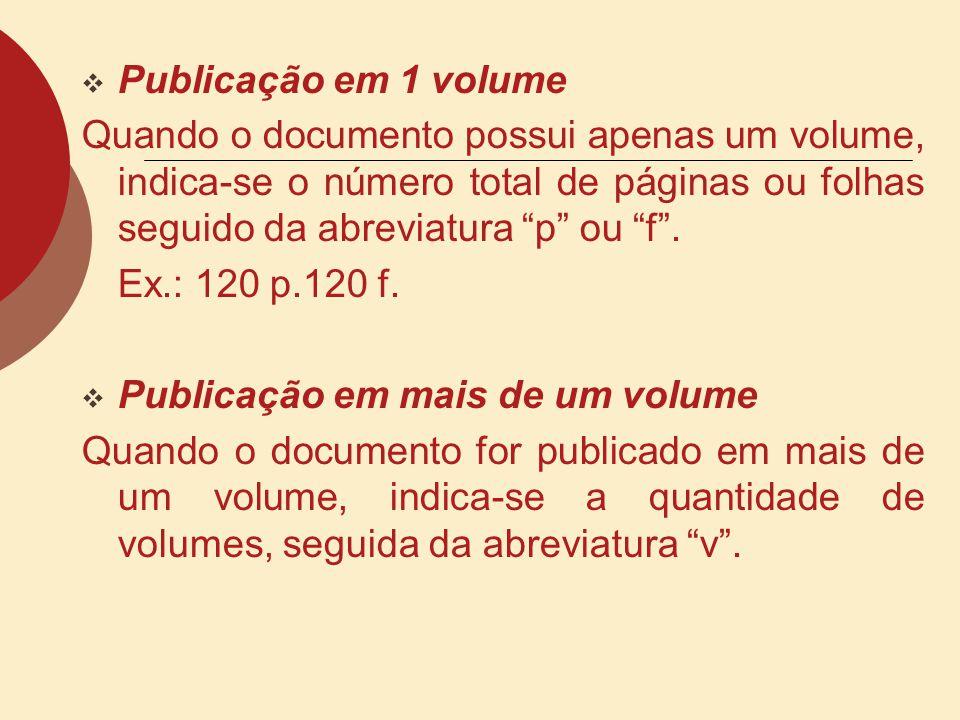 Publicação em 1 volume Quando o documento possui apenas um volume, indica-se o número total de páginas ou folhas seguido da abreviatura p ou f .