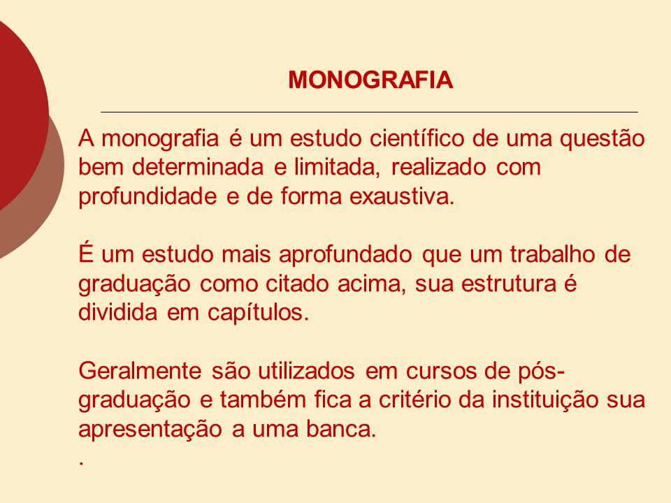 MONOGRAFIA A monografia é um estudo científico de uma questão bem determinada e limitada, realizado com profundidade e de forma exaustiva.