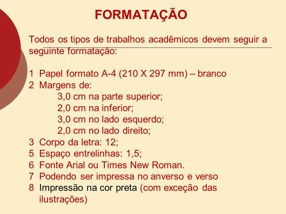 FORMATAÇÃO Todos os tipos de trabalhos acadêmicos devem seguir a seguinte formatação: 1 Papel formato A-4 (210 X 297 mm) – branco 2 Margens de: 3,0 cm na parte superior; 2,0 cm na inferior; 3,0 cm no lado esquerdo; 2,0 cm no lado direito; 3 Corpo da letra: 12; 5 Espaço entrelinhas: 1,5; 6 Fonte Arial ou Times New Roman.