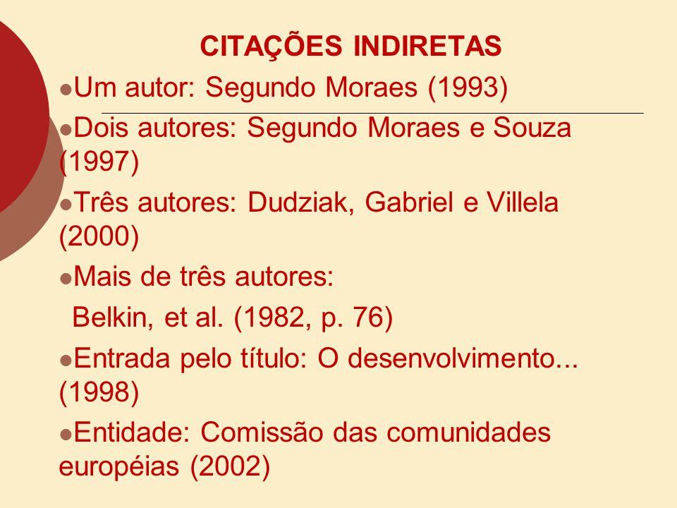 CITAÇÕES INDIRETAS Um autor: Segundo Moraes (1993) Dois autores: Segundo Moraes e Souza (1997) Três autores: Dudziak, Gabriel e Villela (2000)