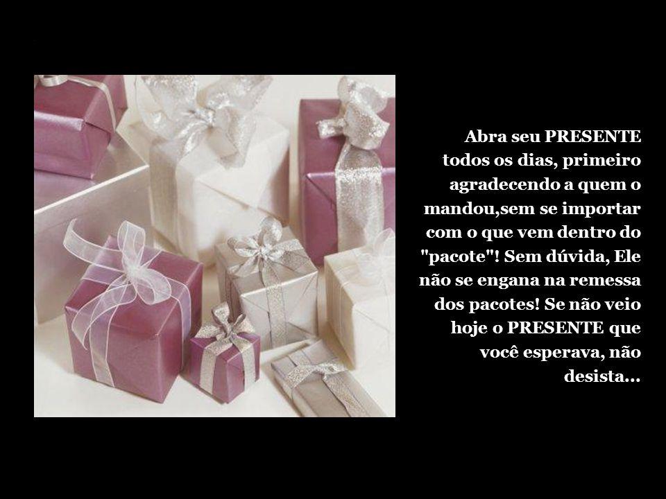 Abra seu PRESENTE todos os dias, primeiro agradecendo a quem o mandou,sem se importar com o que vem dentro do pacote .