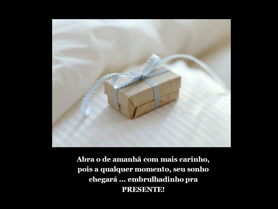 Abra o de amanhã com mais carinho, pois a qualquer momento, seu sonho chegará ...