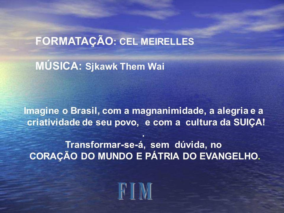 F I M FORMATAÇÃO: CEL MEIRELLES MÚSICA: Sjkawk Them Wai