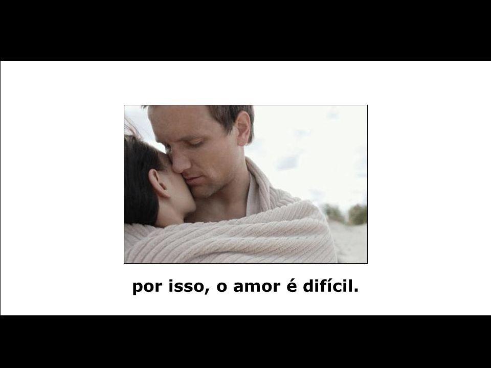 por isso, o amor é difícil.