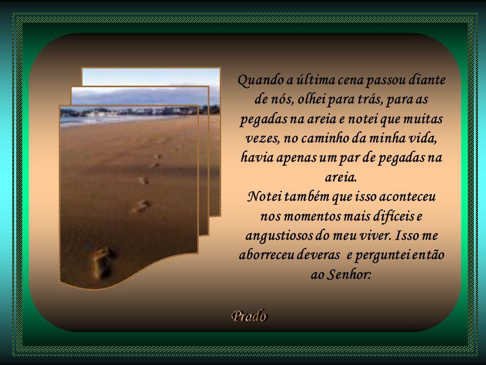Quando a última cena passou diante de nós, olhei para trás, para as pegadas na areia e notei que muitas vezes, no caminho da minha vida, havia apenas um par de pegadas na areia.