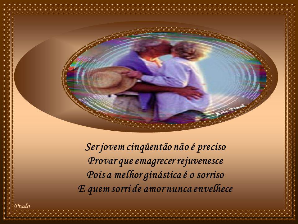 Ser jovem cinqüentão não é preciso Provar que emagrecer rejuvenesce Pois a melhor ginástica é o sorriso E quem sorri de amor nunca envelhece