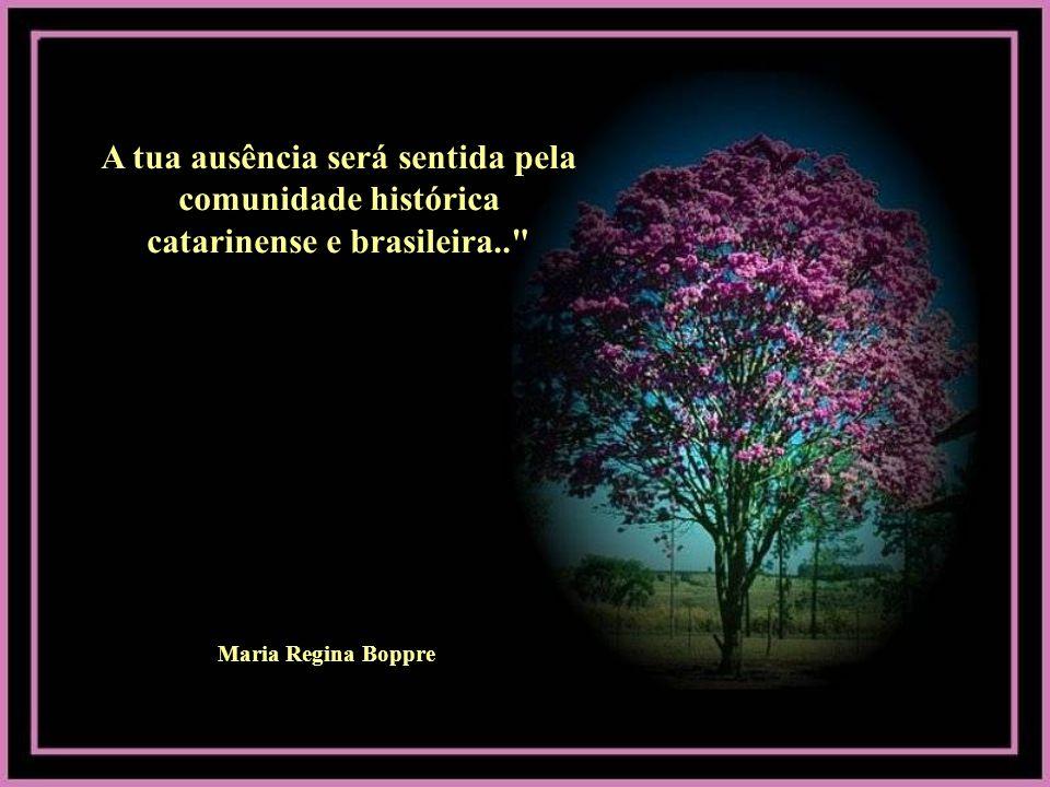 A tua ausência será sentida pela comunidade histórica catarinense e brasileira..