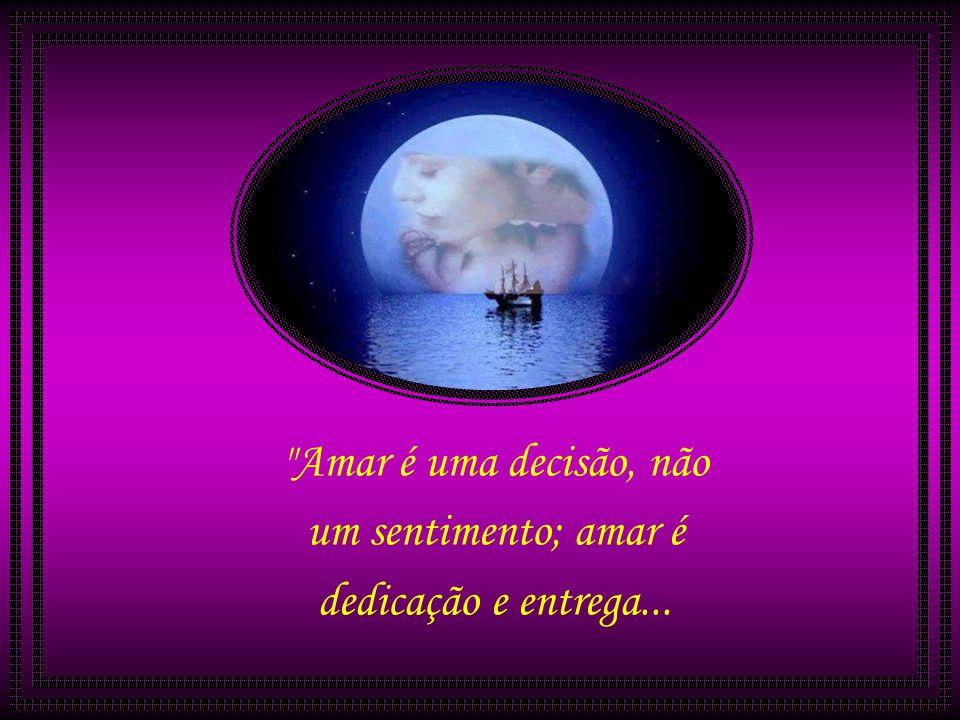 Amar é uma decisão, não um sentimento; amar é dedicação e entrega...