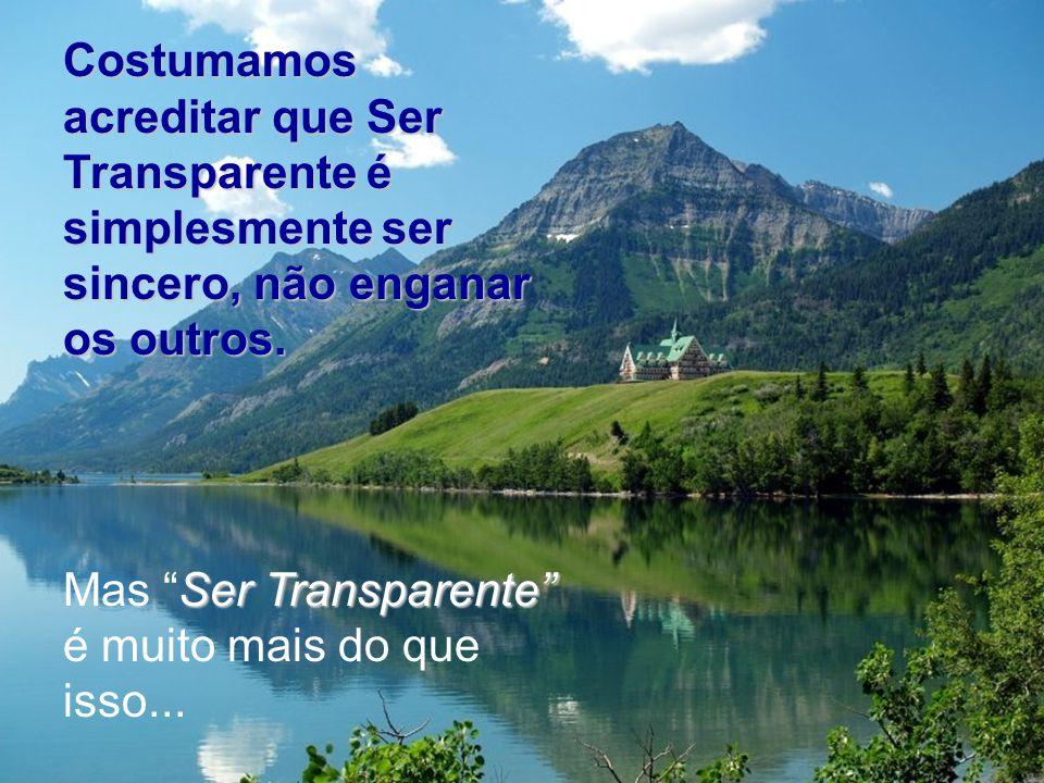 Costumamos acreditar que Ser Transparente é simplesmente ser sincero, não enganar os outros.