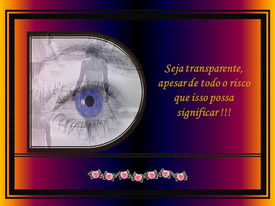Seja transparente, apesar de todo o risco que isso possa significar !!!