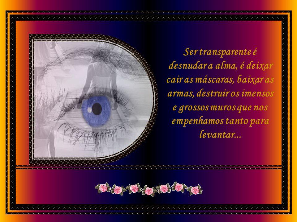 Ser transparente é desnudar a alma, é deixar cair as máscaras, baixar as armas, destruir os imensos e grossos muros que nos empenhamos tanto para levantar...