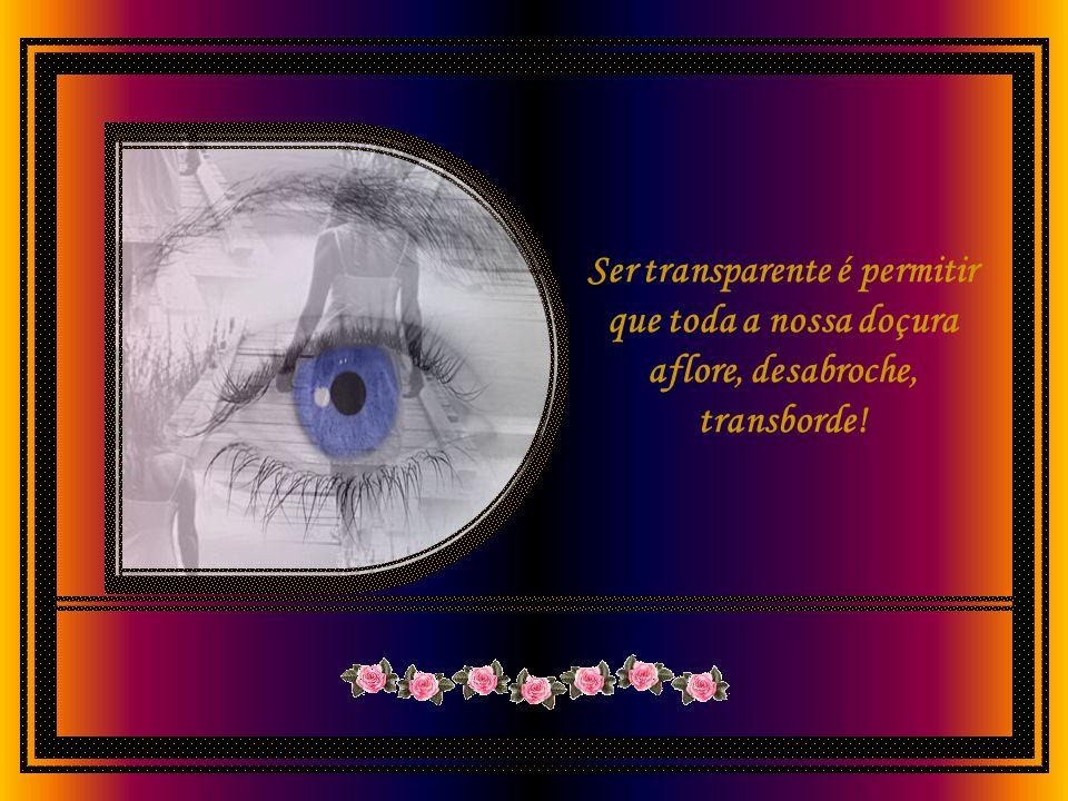 Ser transparente é permitir que toda a nossa doçura aflore, desabroche, transborde!