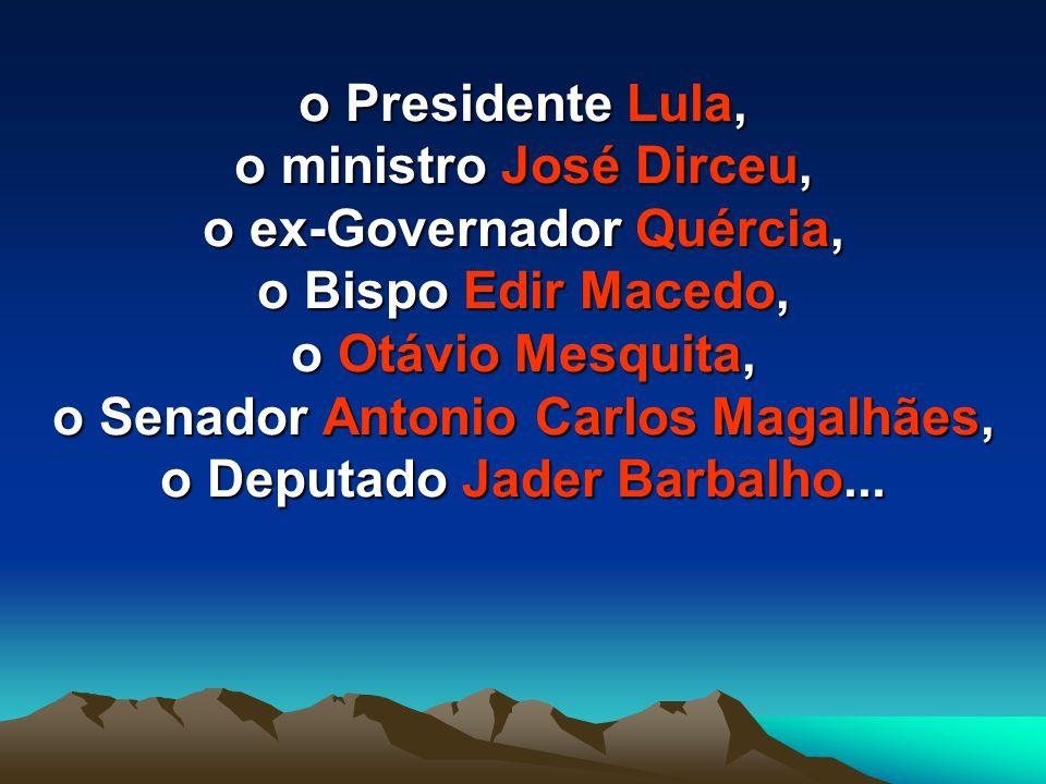 o Presidente Lula, o ministro José Dirceu, o ex-Governador Quércia, o Bispo Edir Macedo, o Otávio Mesquita, o Senador Antonio Carlos Magalhães, o Deputado Jader Barbalho...