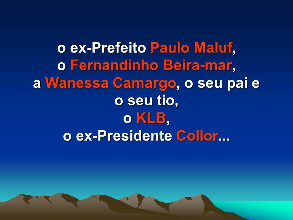 o ex-Prefeito Paulo Maluf, o Fernandinho Beira-mar, a Wanessa Camargo, o seu pai e o seu tio, o KLB, o ex-Presidente Collor...