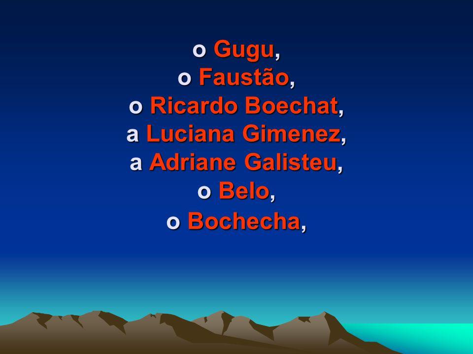 o Gugu, o Faustão, o Ricardo Boechat, a Luciana Gimenez, a Adriane Galisteu, o Belo, o Bochecha,